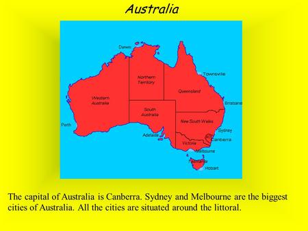 Australia The capital of Australia is Canberra. Sydney and Melbourne are the biggest cities of Australia. All the cities are situated around the littoral.