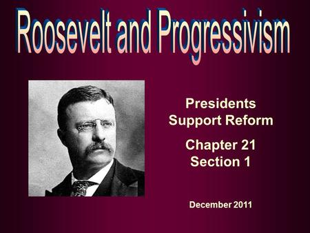 Presidents Support Reform Chapter 21 Section 1 December 2011.