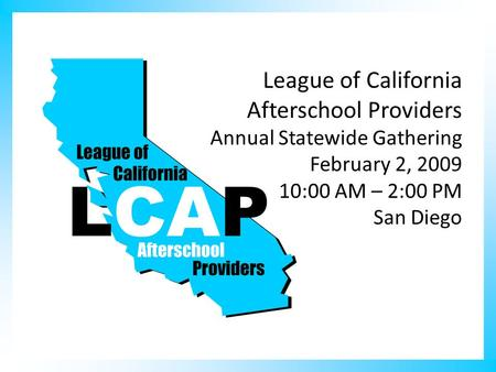 League of California Afterschool Providers Annual Statewide Gathering February 2, 2009 10:00 AM – 2:00 PM San Diego.