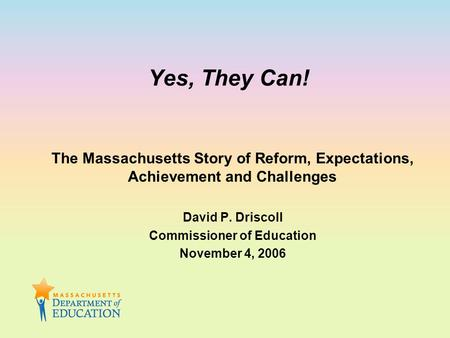Yes, They Can! The Massachusetts Story of Reform, Expectations, Achievement and Challenges David P. Driscoll Commissioner of Education November 4, 2006.