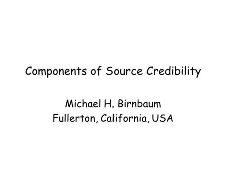 Components of Source Credibility Michael H. Birnbaum Fullerton, California, USA.