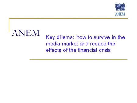 ANEM Key dillema: how to survive in the media market and reduce the effects of the financial crisis.