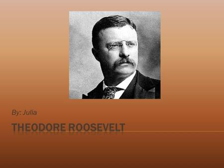 "By: Julia.  Theodore Roosevelt was the 26 th President of the United States. He was a President who people, ""trusted,"" in. He was a hero in the Spanish-American."