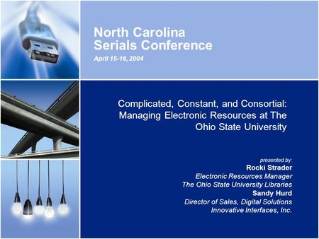 April 15-16, 2004 North Carolina Serials Conference Complicated, Constant, and Consortial: Managing Electronic Resources at The Ohio State University presented.