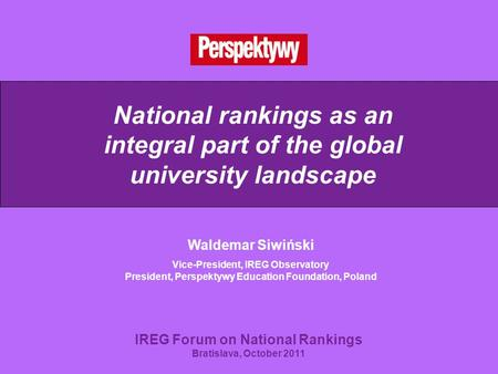 National rankings as an integral part of the global university landscape Waldemar Siwiński Vice-President, IREG Observatory President, Perspektywy Education.