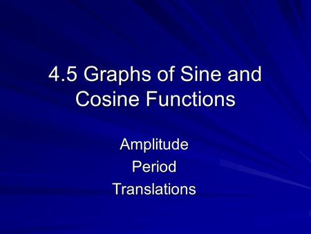 4.5 Graphs of Sine and Cosine Functions AmplitudePeriodTranslations.