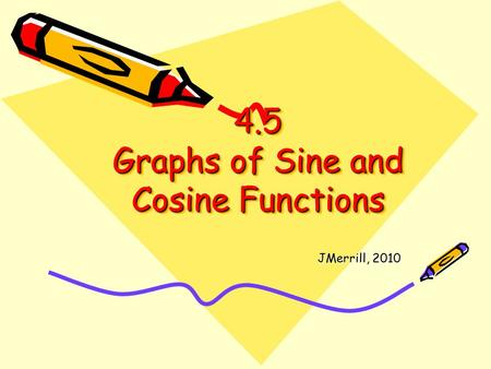 4.5 Graphs of Sine and Cosine Functions JMerrill, 2010.
