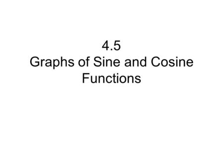 4.5 Graphs of Sine and Cosine Functions. In this lesson you will learn to graph functions of the form y = a sin bx and y = a cos bx where a and b are.