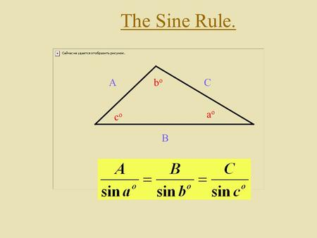 The Sine Rule. A B C aoao bobo coco. Finding The Sine Rule. Consider the triangle below: C A B aoao bobo coco Add the altitude line as shown. H Now write.
