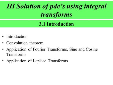 III Solution of pde's using integral transforms Introduction Convolution theorem Application of Fourier Transforms, Sine and Cosine Transforms Application.