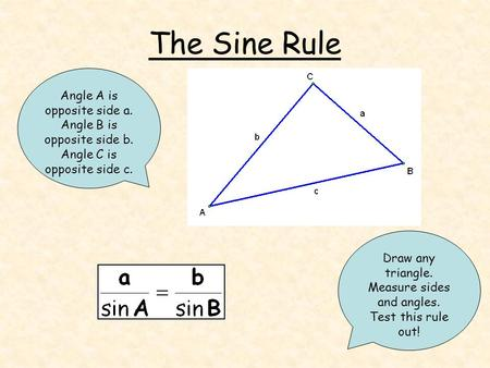 The Sine Rule Draw any triangle. Measure sides and angles. Test this rule out! Angle A is opposite side a. Angle B is opposite side b. Angle C is opposite.