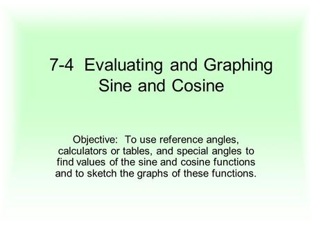 7-4 Evaluating and Graphing Sine and Cosine Objective: To use reference angles, calculators or tables, and special angles to find values of the sine and.