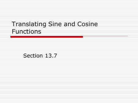 Translating Sine and Cosine Functions Section 13.7.