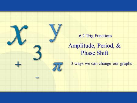 Amplitude, Period, & Phase Shift 6.2 Trig Functions 3 ways we can change our graphs.
