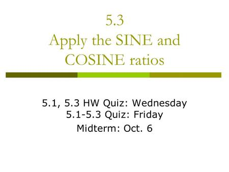 5.3 Apply the SINE and COSINE ratios 5.1, 5.3 HW Quiz: Wednesday 5.1-5.3 Quiz: Friday Midterm: Oct. 6.
