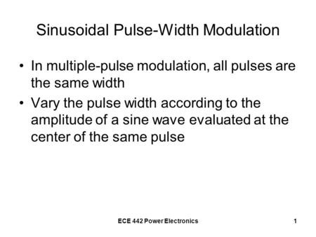 ECE 442 Power Electronics1 Sinusoidal Pulse-Width Modulation In multiple-pulse modulation, all pulses are the same width Vary the pulse width according.