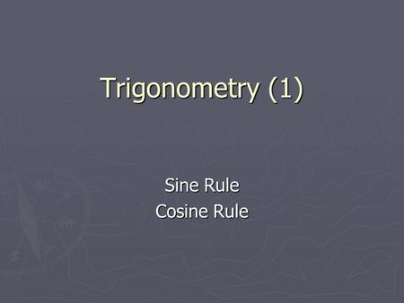 Trigonometry (1) Sine Rule Cosine Rule.