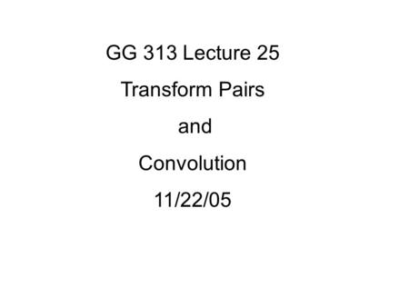 GG 313 Lecture 25 Transform Pairs and Convolution 11/22/05.