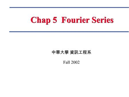 中華大學 資訊工程系 Fall 2002 Chap 5 Fourier Series. Page 2 Fourier Analysis Fourier Series Fourier Series Fourier Integral Fourier Integral Discrete Fourier Transform.