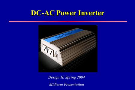 DC-AC Power Inverter Design II, Spring 2004 Midterm Presentation.