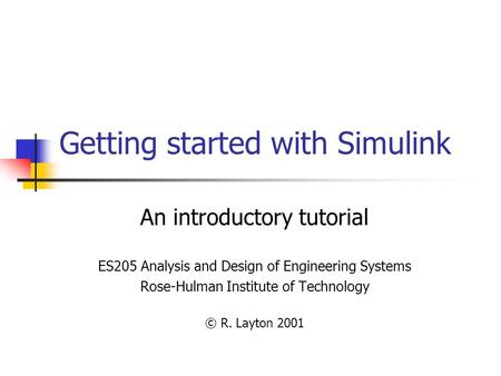 Getting started with Simulink An introductory tutorial ES205 Analysis and Design of Engineering Systems Rose-Hulman Institute of Technology © R. Layton.