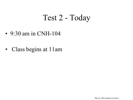 Physics 1B03summer-Lecture 9 Test 2 - Today 9:30 am in CNH-104 Class begins at 11am.