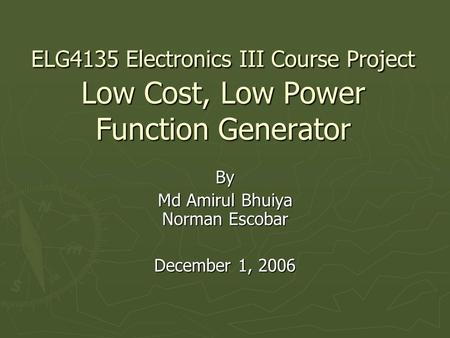 ELG4135 Electronics III Course Project Low Cost, Low Power Function Generator By Md Amirul Bhuiya Norman Escobar December 1, 2006.
