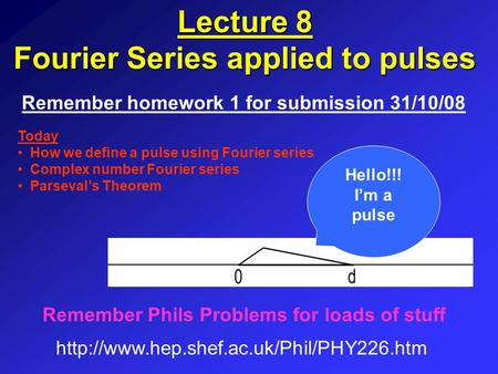 Lecture 8 Fourier Series applied to pulses Remember homework 1 for submission 31/10/08  Remember Phils Problems.