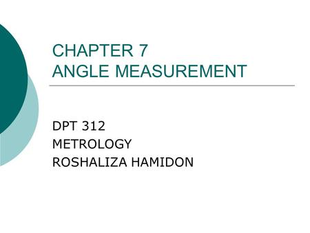 CHAPTER 7 ANGLE MEASUREMENT DPT 312 METROLOGY ROSHALIZA HAMIDON.