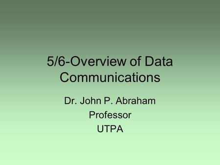 5/6-Overview of Data Communications Dr. John P. Abraham Professor UTPA.