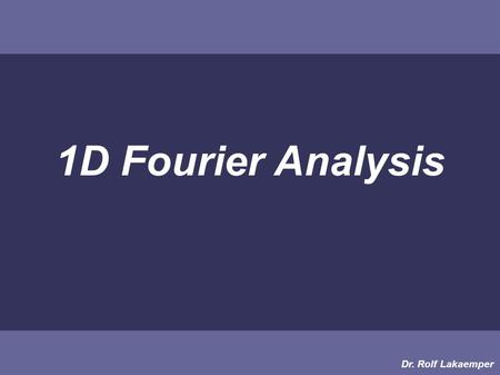 1D Fourier Analysis Dr. Rolf Lakaemper. Sound Let's have a look at SOUND: SOUND: 1 dimensional function of changing (air-)pressure in time Pressure Time.