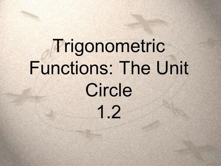 Trigonometric Functions: The Unit Circle 1.2. Objectives  Students will be able to identify a unit circle and describe its relationship to real numbers.