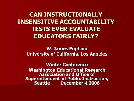 CAN INSTRUCTIONALLY INSENSITIVE ACCOUNTABILITY TESTS EVER EVALUATE EDUCATORS FAIRLY? W. James Popham University of California, Los Angeles Winter Conference.
