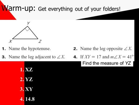 Warm-up: Get everything out of your folders! Find the measure of YZ 1.XZ 2.YZ 3.XY 4.14.8.