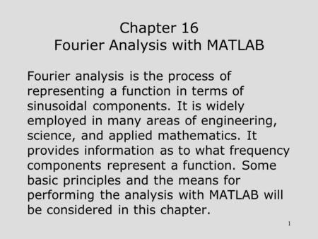 1 Chapter 16 Fourier Analysis with MATLAB Fourier analysis is the process of representing a function in terms of sinusoidal components. It is widely employed.