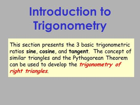 Introduction to Trigonometry This section presents the 3 basic trigonometric ratios sine, cosine, and tangent. The concept of similar triangles and the.