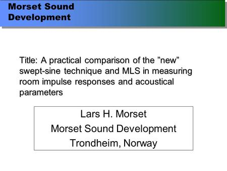 "Morset Sound Development Title: A practical comparison of the ""new"" swept-sine technique and MLS in measuring room impulse responses and acoustical parameters."