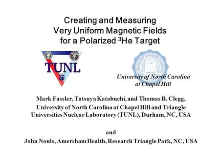 Creating and Measuring Very Uniform Magnetic Fields for a Polarized 3 He Target Mark Fassler, Tatsuya Katabuchi, and Thomas B. Clegg, University of North.