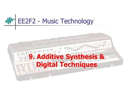 EE2F2 - Music Technology 9. Additive Synthesis & Digital Techniques.