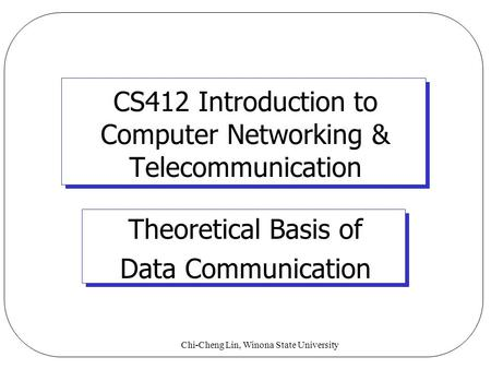 Chi-Cheng Lin, Winona State University CS412 Introduction to Computer Networking & Telecommunication Theoretical Basis of Data Communication.