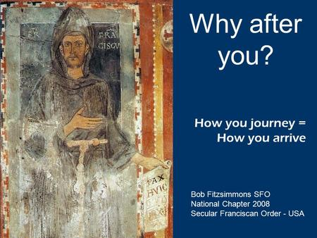 How you journey = How you arrive Why after you? Bob Fitzsimmons SFO National Chapter 2008 Secular Franciscan Order - USA.