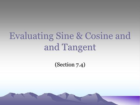 Evaluating Sine & Cosine and and Tangent (Section 7.4)