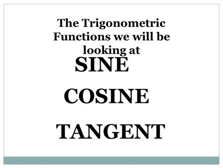 The Trigonometric Functions we will be looking at SINE COSINE TANGENT.