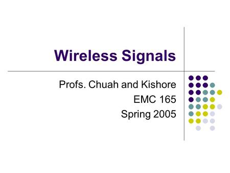 Wireless Signals Profs. Chuah and Kishore EMC 165 Spring 2005.