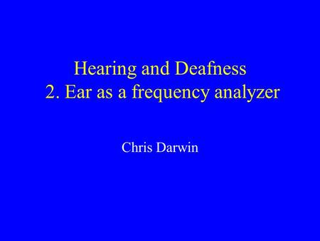 Hearing and Deafness 2. Ear as a frequency analyzer Chris Darwin.