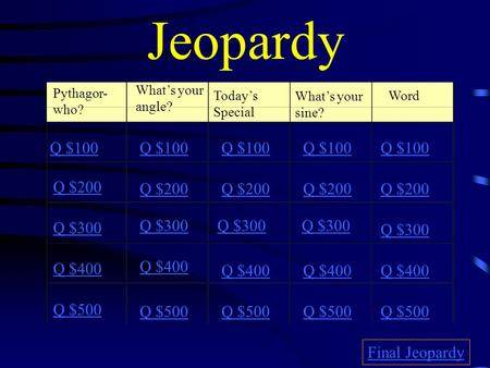 Jeopardy Pythagor- who? What's your angle? Today's Special What's your sine? Word Q $100 Q $200 Q $300 Q $400 Q $500 Q $100 Q $200 Q $300 Q $400 Q $500.