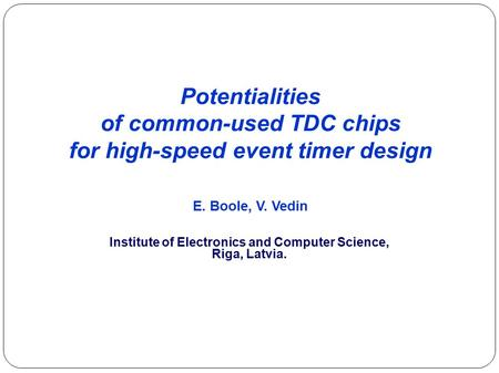 Potentialities of common-used TDC chips for high-speed event timer design E. Boole, V. Vedin Institute of Electronics and Computer Science, Riga, Latvia.