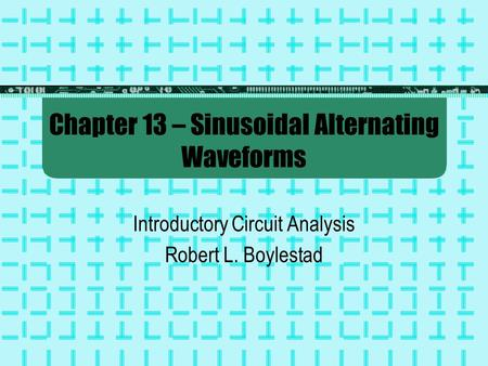 Chapter 13 – Sinusoidal Alternating Waveforms Introductory Circuit Analysis Robert L. Boylestad.