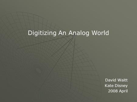 David Waitt Kate Disney 2008 April Digitizing An Analog World.