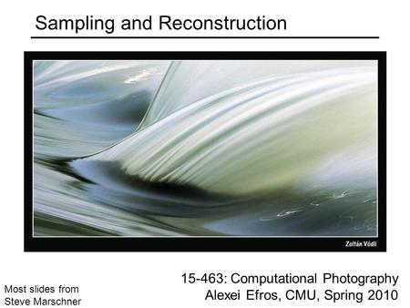 15-463: Computational Photography Alexei Efros, CMU, Spring 2010 Most slides from Steve Marschner Sampling and Reconstruction.